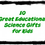 10 Great Educational Gifts for Kids Science
