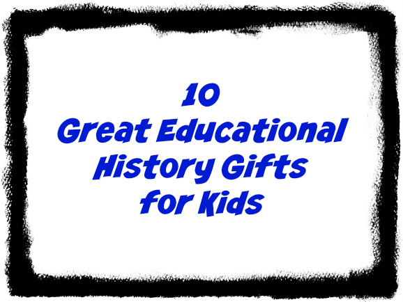 10 great educational gifts for kids with history